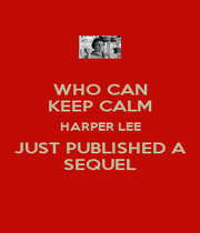 WHO CAN KEEP CALM HARPER LEE JUST PUBLISHED A SEQUEL - Personalised Poster A4 size