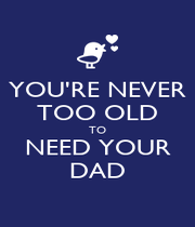 YOU'RE NEVER TOO OLD TO NEED YOUR DAD - Personalised Poster A4 size