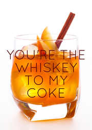 YOU'RE THE WHISKEY TO MY COKE - Personalised Poster A1 size
