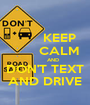 KEEP        CALM         AND DON'T TEXT AND DRIVE - Personalised Poster A1 size