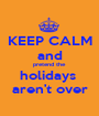 KEEP CALM  and pretend the  holidays  aren't over - Personalised Poster A1 size
