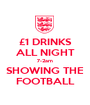 £1 DRINKS ALL NIGHT 7-2am SHOWING THE FOOTBALL - Personalised Poster A1 size