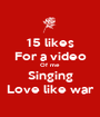 15 likes For a video Of me Singing Love like war - Personalised Poster A1 size