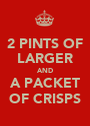 2 PINTS OF LARGER AND A PACKET OF CRISPS - Personalised Poster A1 size