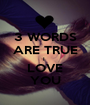 3 WORDS ARE TRUE I  LOVE YOU - Personalised Poster A1 size