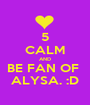 5 CALM AND BE FAN OF  ALYSA. :D - Personalised Poster A1 size