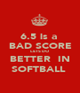 6.5 is a  BAD SCORE LETS DO  BETTER  IN SOFTBALL  - Personalised Poster A1 size