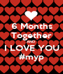 6 Months Together AND  I LOVE YOU #myp - Personalised Poster A1 size