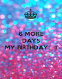 6 MORE DAYS UNTIL  MY BIRTHDAY... :/  - Personalised Poster A1 size