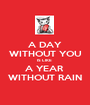 A DAY WITHOUT YOU IS LIKE  A YEAR  WITHOUT RAIN - Personalised Poster A1 size