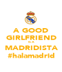 A GOOD GIRLFRIEND IS A MADRIDISTA #halamadrid - Personalised Poster A1 size