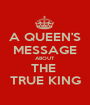 A QUEEN'S MESSAGE ABOUT THE  TRUE KING - Personalised Poster A1 size