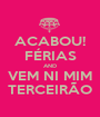 ACABOU! FÉRIAS AND VEM NI MIM TERCEIRÃO - Personalised Poster A1 size