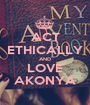ACT ETHICALLY AND LOVE AKONYA - Personalised Poster A1 size