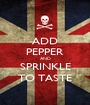 ADD PEPPER AND SPRINKLE TO TASTE - Personalised Poster A1 size