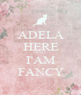 ADELA HERE AND I'AM FANCY - Personalised Poster A1 size