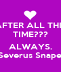 AFTER ALL THIS TIME???  ALWAYS. Severus Snape. - Personalised Poster A1 size