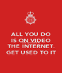 ALL YOU DO IS ON VIDEO and uploaded to THE INTERNET. GET USED TO IT - Personalised Poster A1 size