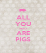 ALL YOU NEED ARE PIGS - Personalised Poster A1 size