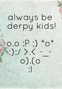 always be  derpy kids!  o.o :P ;) *o* :):/ >.< -_- o).(o :I - Personalised Poster A1 size