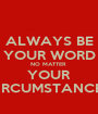 ALWAYS BE YOUR WORD NO MATTER  YOUR CIRCUMSTANCES - Personalised Poster A1 size