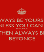 ALWAYS BE YOURSELF UNLESS YOU CAN BE BEYONCE THEN ALWAYS BE BEYONCE - Personalised Poster A1 size