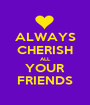 ALWAYS CHERISH ALL YOUR FRIENDS - Personalised Poster A1 size