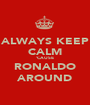 ALWAYS KEEP CALM 'CAUSE RONALDO AROUND - Personalised Poster A1 size