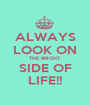 ALWAYS LOOK ON THE BRIGHT SIDE OF LIFE!! - Personalised Poster A1 size