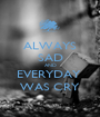ALWAYS SAD AND EVERYDAY  WAS CRY - Personalised Poster A1 size
