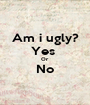 Am i ugly? Yes  Or No  - Personalised Poster A1 size