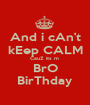 And i cAn't kEep CALM CauZ its m  BrO BirThday - Personalised Poster A1 size