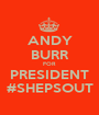 ANDY BURR FOR PRESIDENT #SHEPSOUT - Personalised Poster A1 size