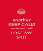 another KEEP CALM poster and I will LOSE MY SHIT - Personalised Poster A1 size