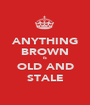ANYTHING BROWN IS OLD AND STALE - Personalised Poster A1 size