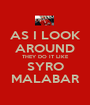 AS I LOOK AROUND THEY DO IT LIKE SYRO MALABAR - Personalised Poster A1 size