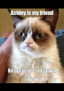 Ashley is my friend Because she is grumpy like me - Personalised Poster A1 size