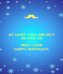 AT LEAST YOU ARE NOT AS OLD AS YOU WILL BE NEXT YEAR HAPPY BIRTHDAY!! - Personalised Poster A1 size