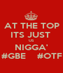 AT THE TOP ITS JUST  US NIGGA' #GBE    #OTF - Personalised Poster A1 size