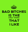 BAD BITCHES IS THE ONLY THING THAT I LIKE - Personalised Poster A1 size