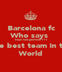 Barcelona fc Who says  Your not perfect ??? The best team in the World - Personalised Poster A1 size
