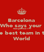 Barcelona  Who says your  Not perfect ??? The best team in the World - Personalised Poster A1 size