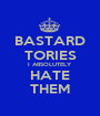 BASTARD TORIES I ABSOLUTELY HATE THEM - Personalised Poster A1 size