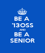 BE A  '13OSS AND BE A  SENIOR - Personalised Poster A1 size