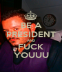 BE A PRESIDENT AND FUCK YOUUU - Personalised Poster A1 size