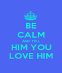 BE CALM AND TELL HIM YOU LOVE HIM - Personalised Poster A1 size