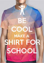 BE COOL MAKE A SHIRT FOR SCHOOL - Personalised Poster A1 size