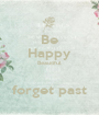 Be Happy Beautiful  forget past - Personalised Poster A1 size