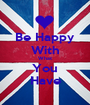 Be Happy With What You Have - Personalised Poster A1 size