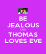 BE JEALOUS CUS THOMAS LOVES EVE - Personalised Poster A1 size